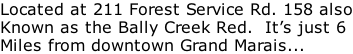 Located at 211 Forest Service Rd. 158 also Known as the Bally Creek Red.  It's just 6 Miles from downtown Grand Marais...